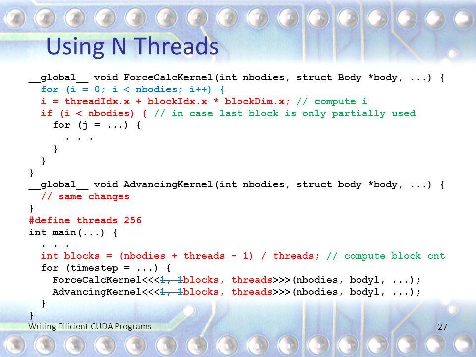 Using N Threads __global__ void ForceCalcKernel(int nbodies, struct Body *body,...) { for (i = 0; i < nbodies; i++) { i = threadIdx.x + blockIdx.x * b