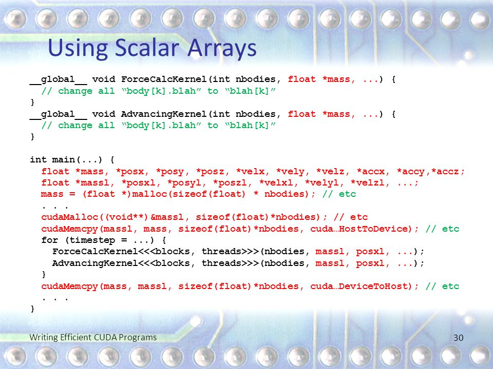 """Using Scalar Arrays __global__ void ForceCalcKernel(int nbodies, float *mass,...) { // change all """"body[k].blah"""" to """"blah[k]"""" } __global__ void Advanc"""