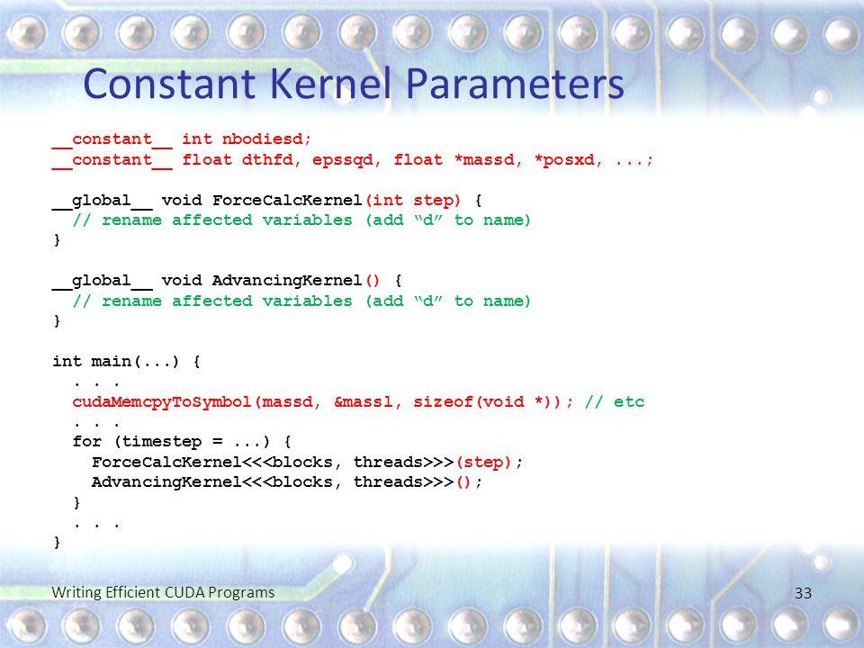 Constant Kernel Parameters __constant__ int nbodiesd; __constant__ float dthfd, epssqd, float *massd, *posxd,...; __global__ void ForceCalcKernel(int