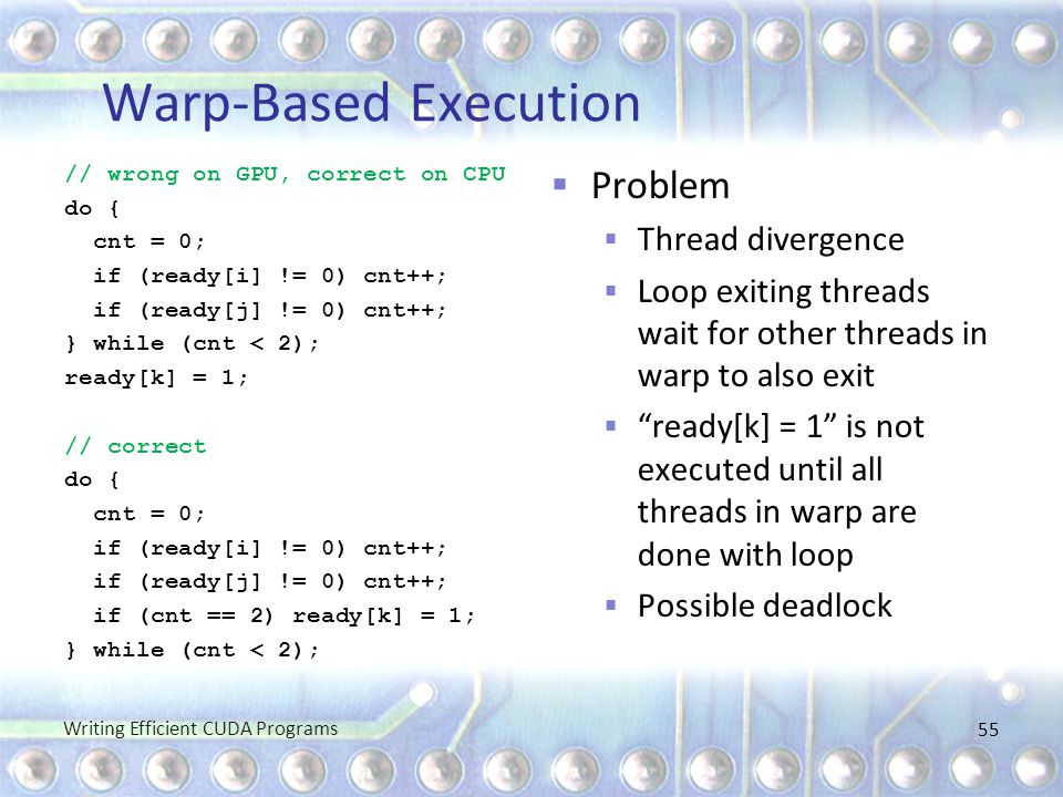 Warp-Based Execution // wrong on GPU, correct on CPU do { cnt = 0; if (ready[i] != 0) cnt++; if (ready[j] != 0) cnt++; } while (cnt < 2); ready[k] = 1