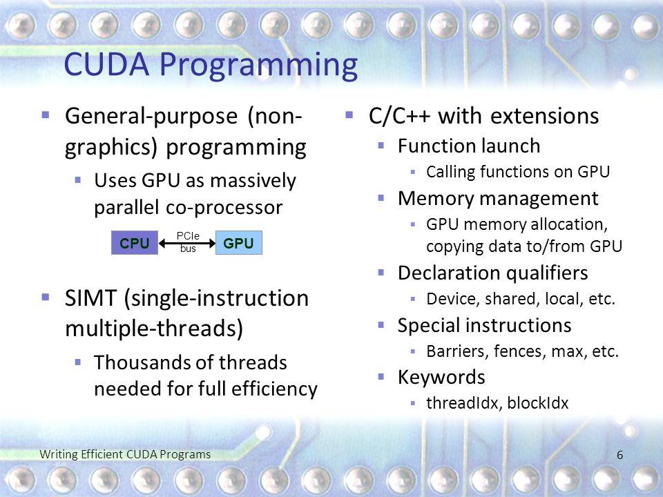 CUDA Programming  General-purpose (non- graphics) programming  Uses GPU as massively parallel co-processor  SIMT (single-instruction multiple-threa