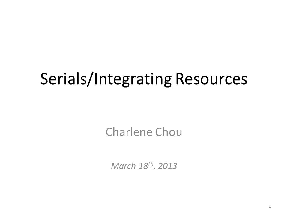 Serials/Integrating Resources Charlene Chou March 18 th, 2013 1