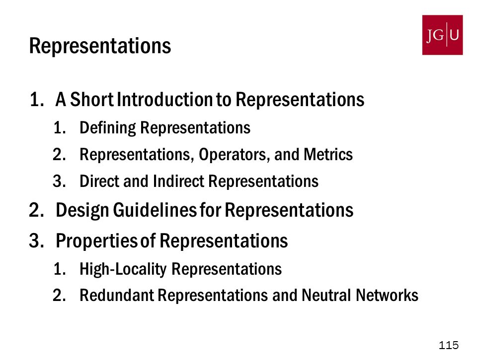 115 Representations 1.A Short Introduction to Representations 1.Defining Representations 2.Representations, Operators, and Metrics 3.Direct and Indirect Representations 2.Design Guidelines for Representations 3.Properties of Representations 1.High-Locality Representations 2.Redundant Representations and Neutral Networks