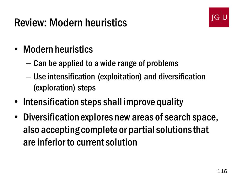 116 Review: Modern heuristics Modern heuristics – Can be applied to a wide range of problems – Use intensification (exploitation) and diversification (exploration) steps Intensification steps shall improve quality Diversification explores new areas of search space, also accepting complete or partial solutions that are inferior to current solution