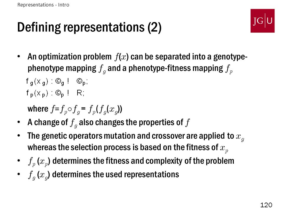 120 Defining representations (2) An optimization problem f ( x ) can be separated into a genotype- phenotype mapping f g and a phenotype-fitness mappi