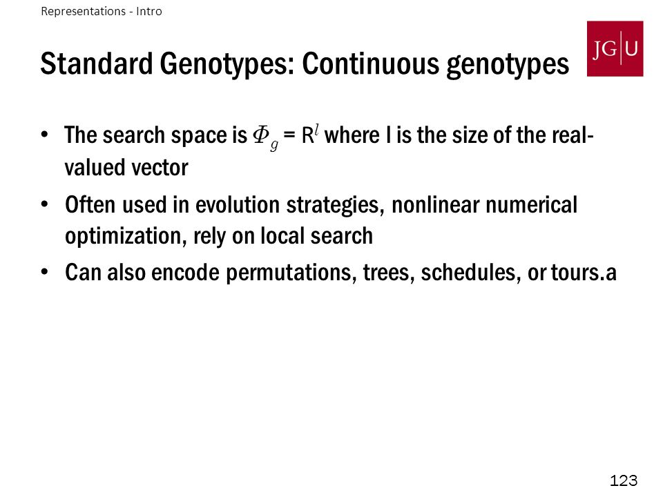123 Standard Genotypes: Continuous genotypes The search space is © g = R l where l is the size of the real- valued vector Often used in evolution stra