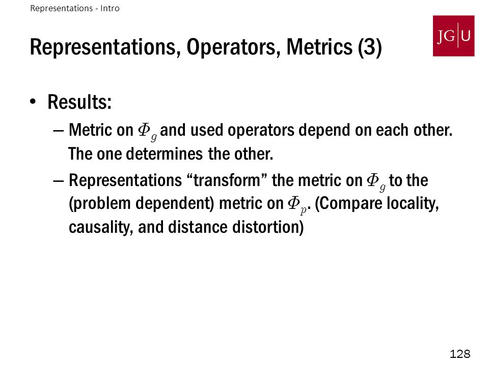 128 Representations, Operators, Metrics (3) Results: – Metric on © g and used operators depend on each other.