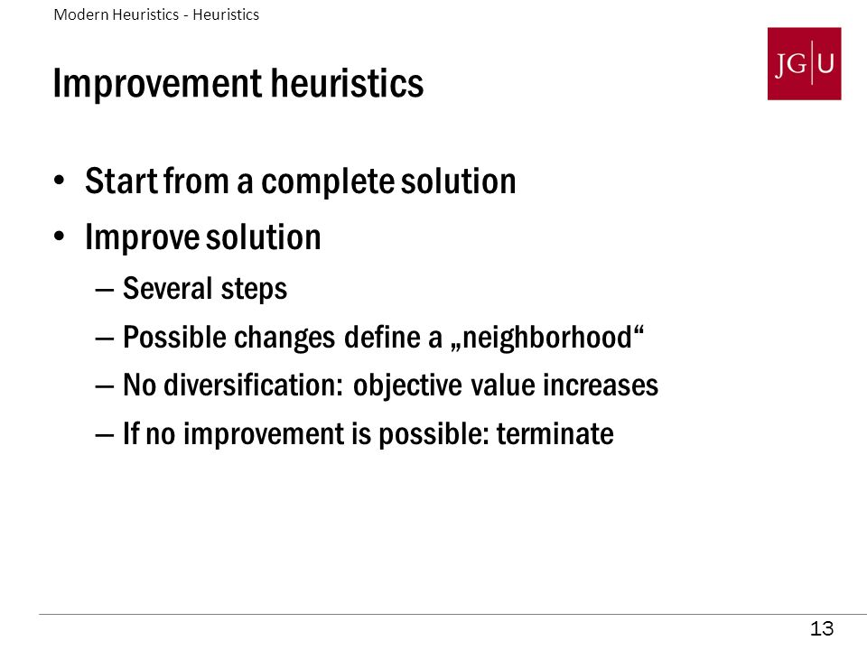"13 Improvement heuristics Start from a complete solution Improve solution – Several steps – Possible changes define a ""neighborhood – No diversification: objective value increases – If no improvement is possible: terminate Modern Heuristics - Heuristics"