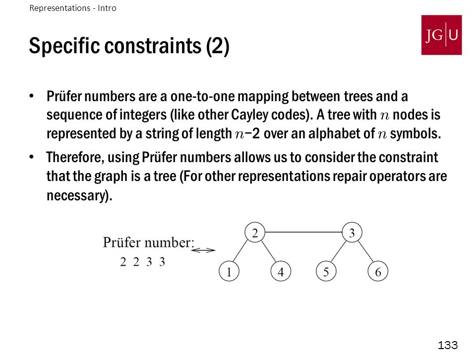 133 Specific constraints (2) Prüfer numbers are a one-to-one mapping between trees and a sequence of integers (like other Cayley codes). A tree with n