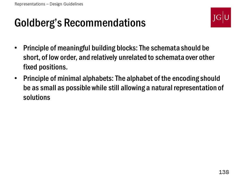 138 Goldberg's Recommendations Principle of meaningful building blocks: The schemata should be short, of low order, and relatively unrelated to schemata over other fixed positions.