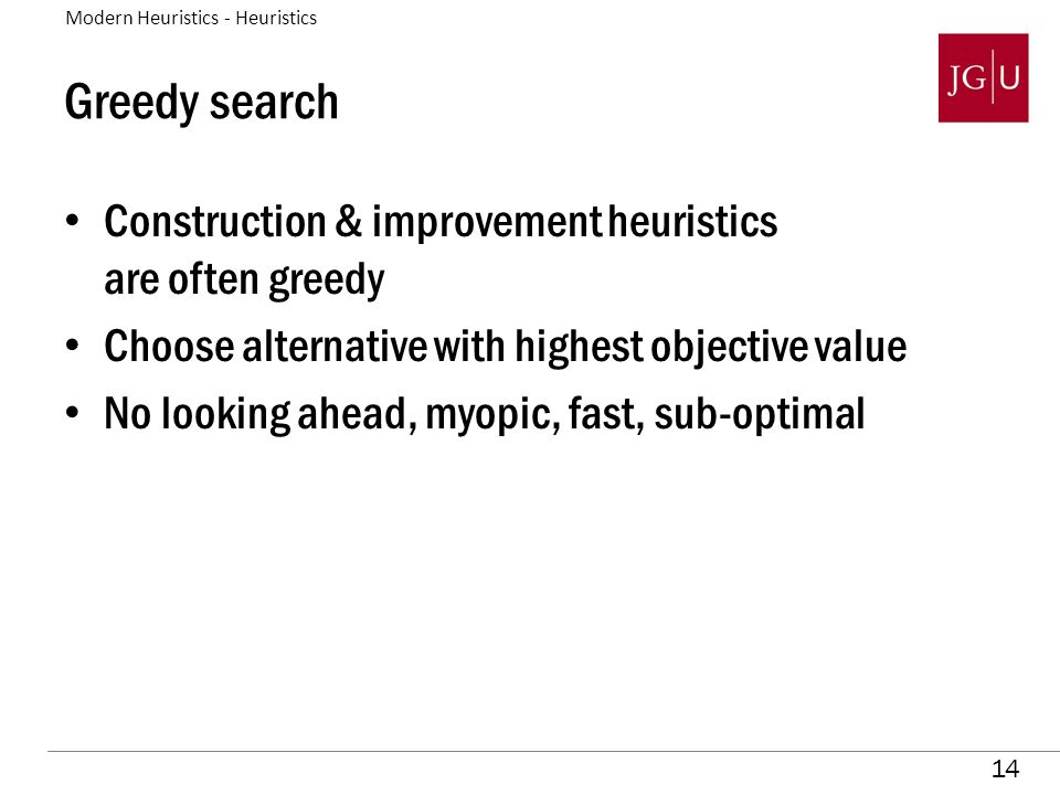 14 Greedy search Construction & improvement heuristics are often greedy Choose alternative with highest objective value No looking ahead, myopic, fast, sub-optimal Modern Heuristics - Heuristics
