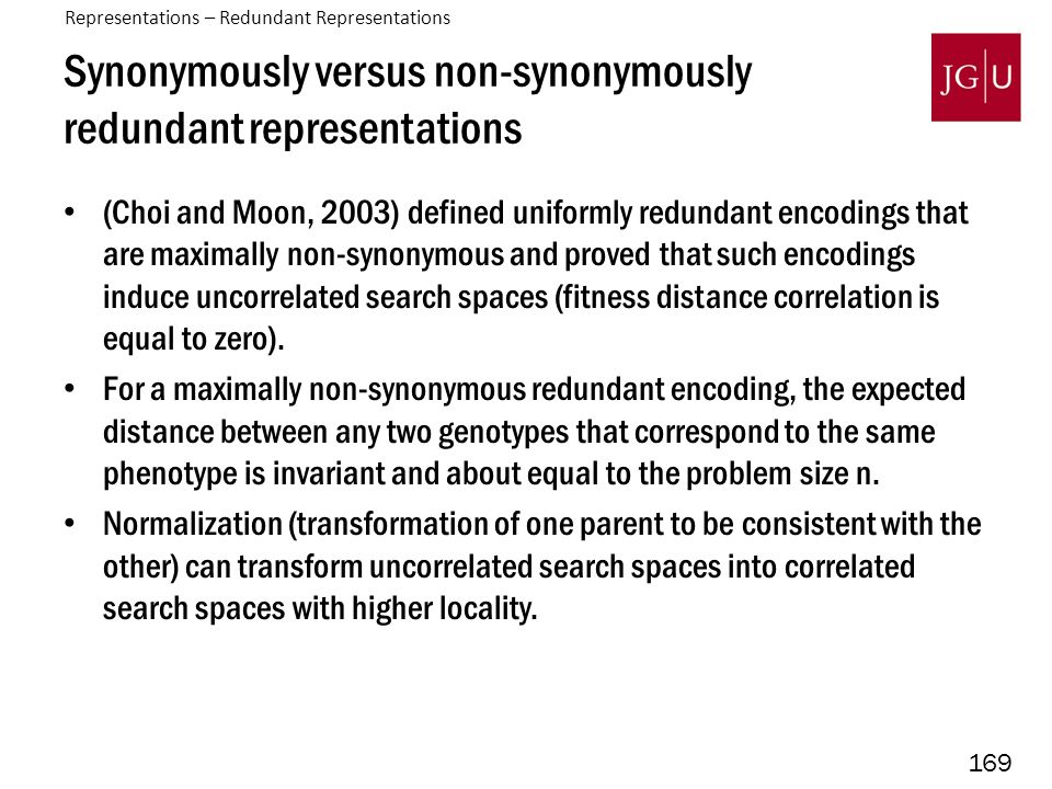 169 Synonymously versus non-synonymously redundant representations (Choi and Moon, 2003) defined uniformly redundant encodings that are maximally non-synonymous and proved that such encodings induce uncorrelated search spaces (fitness distance correlation is equal to zero).