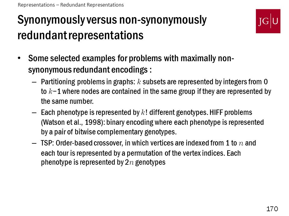170 Synonymously versus non-synonymously redundant representations Some selected examples for problems with maximally non- synonymous redundant encodings : – Partitioning problems in graphs: k subsets are represented by integers from 0 to k −1 where nodes are contained in the same group if they are represented by the same number.