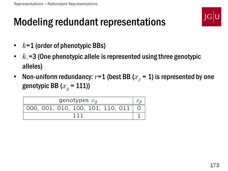 173 Modeling redundant representations k =1 (order of phenotypic BBs) k r =3 (One phenotypic allele is represented using three genotypic alleles) Non-uniform redundancy: r =1 (best BB ( x p = 1) is represented by one genotypic BB ( x g = 111)) Representations – Redundant Representations