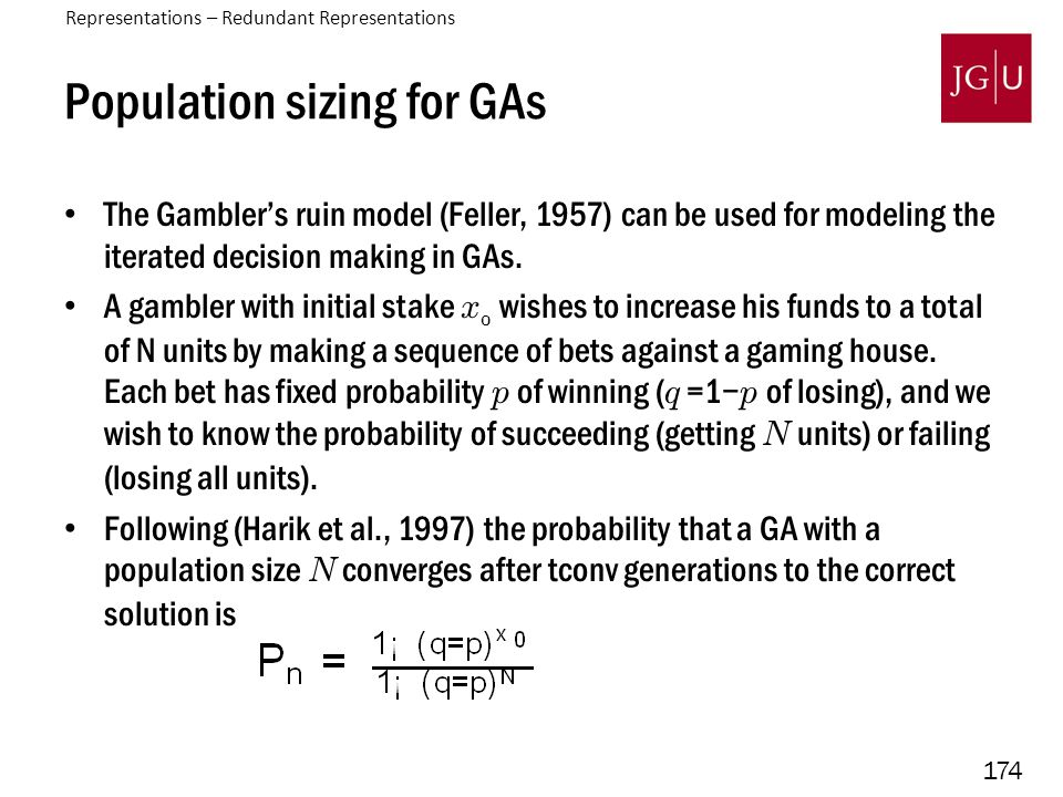 174 Population sizing for GAs The Gambler's ruin model (Feller, 1957) can be used for modeling the iterated decision making in GAs. A gambler with ini