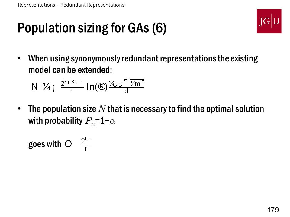 179 Population sizing for GAs (6) When using synonymously redundant representations the existing model can be extended: The population size N that is necessary to find the optimal solution with probability P n =1− ® goes with Representations – Redundant Representations