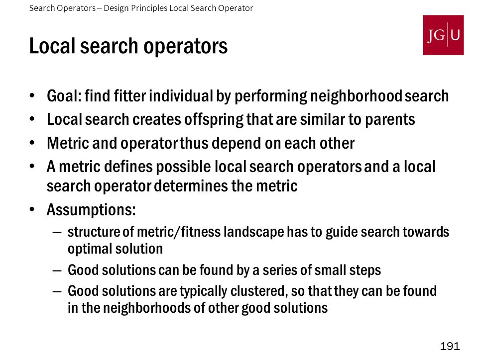 191 Local search operators Goal: find fitter individual by performing neighborhood search Local search creates offspring that are similar to parents Metric and operator thus depend on each other A metric defines possible local search operators and a local search operator determines the metric Assumptions: – structure of metric/fitness landscape has to guide search towards optimal solution – Good solutions can be found by a series of small steps – Good solutions are typically clustered, so that they can be found in the neighborhoods of other good solutions Search Operators – Design Principles Local Search Operator
