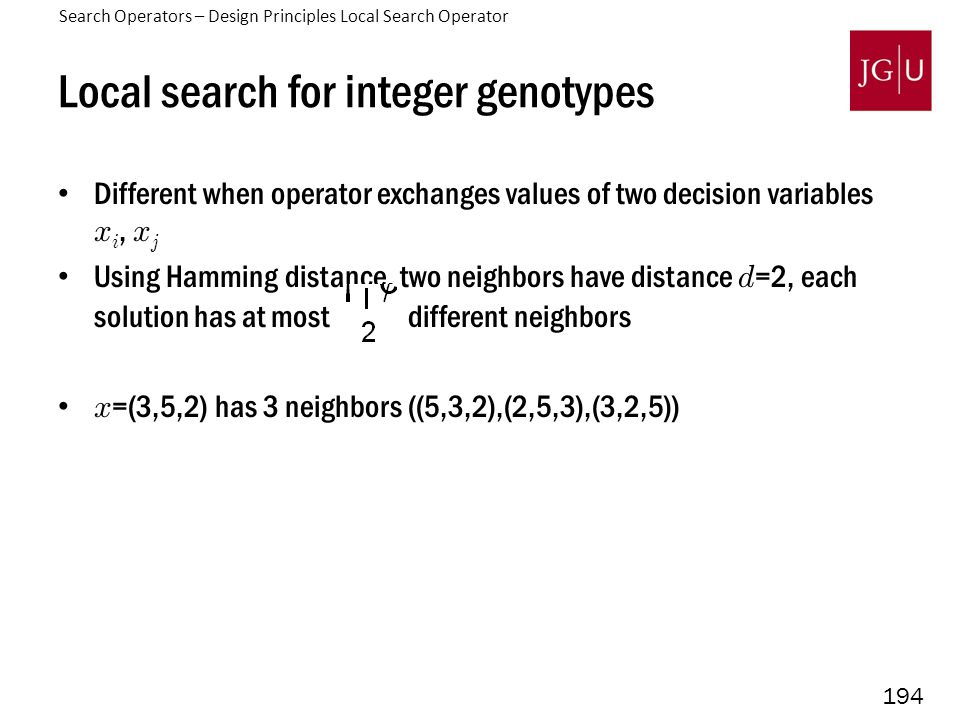 194 Local search for integer genotypes Different when operator exchanges values of two decision variables x i, x j Using Hamming distance, two neighbors have distance d =2, each solution has at most different neighbors x =(3,5,2) has 3 neighbors ((5,3,2),(2,5,3),(3,2,5)) Search Operators – Design Principles Local Search Operator