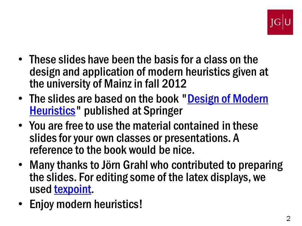 2 These slides have been the basis for a class on the design and application of modern heuristics given at the university of Mainz in fall 2012 The slides are based on the book Design of Modern Heuristics published at SpringerDesign of Modern Heuristics You are free to use the material contained in these slides for your own classes or presentations.