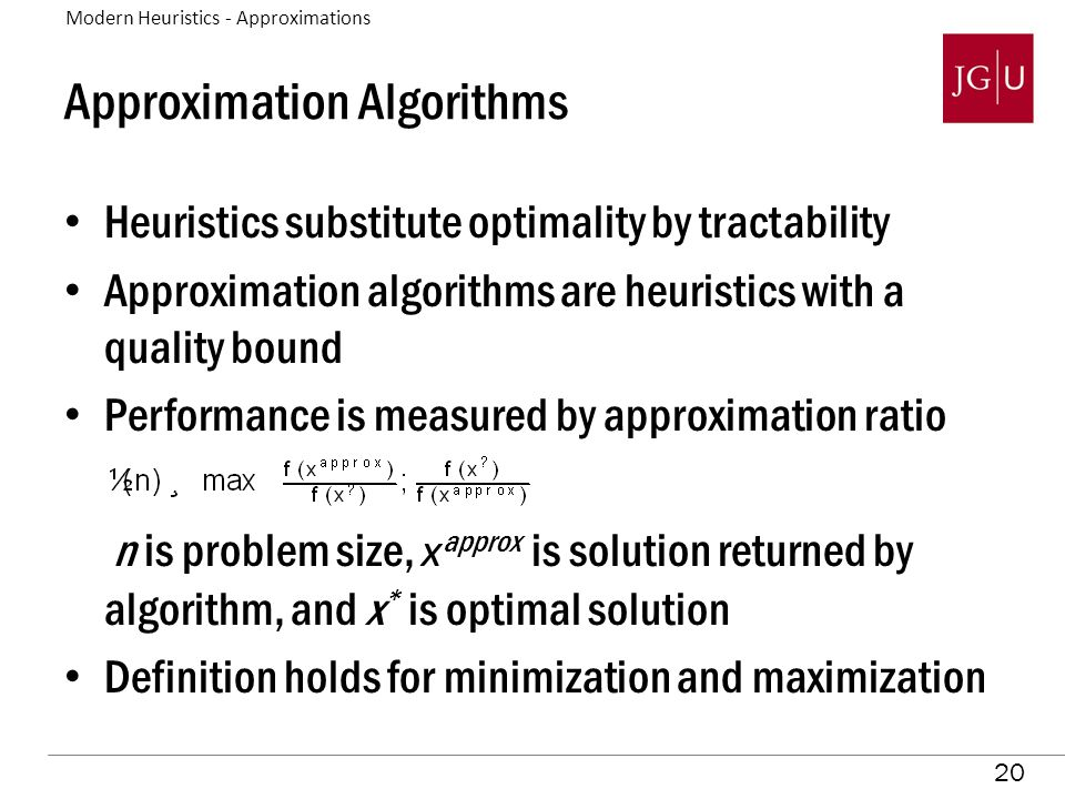 20 Approximation Algorithms Heuristics substitute optimality by tractability Approximation algorithms are heuristics with a quality bound Performance is measured by approximation ratio n is problem size, x approx is solution returned by algorithm, and x * is optimal solution Definition holds for minimization and maximization Modern Heuristics - Approximations