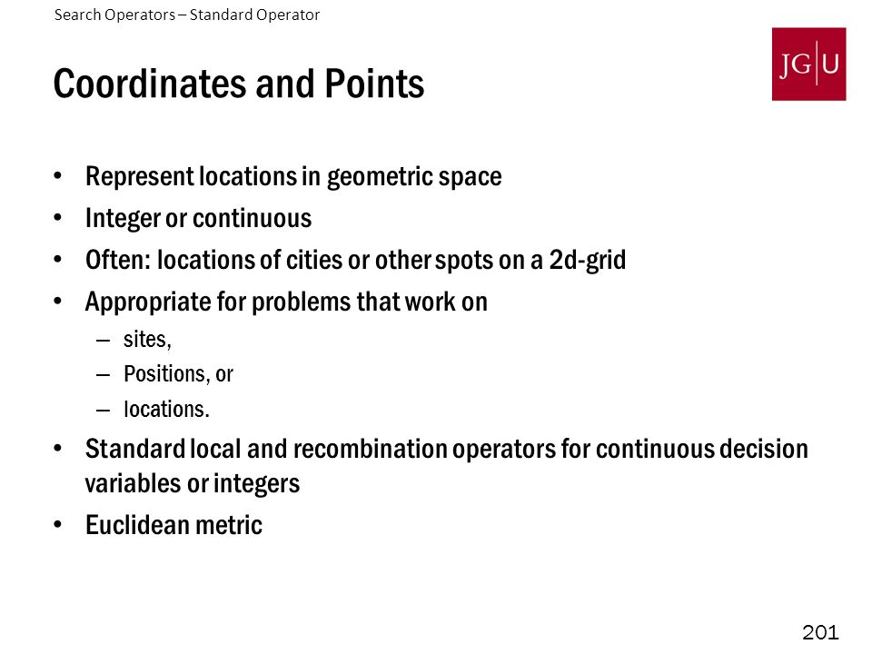 201 Coordinates and Points Represent locations in geometric space Integer or continuous Often: locations of cities or other spots on a 2d-grid Appropriate for problems that work on – sites, – Positions, or – locations.