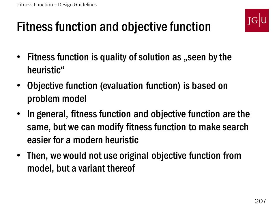 "207 Fitness function and objective function Fitness function is quality of solution as ""seen by the heuristic Objective function (evaluation function) is based on problem model In general, fitness function and objective function are the same, but we can modify fitness function to make search easier for a modern heuristic Then, we would not use original objective function from model, but a variant thereof Fitness Function – Design Guidelines"