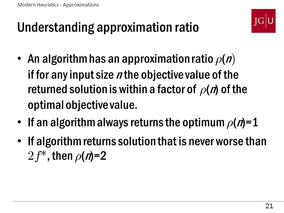 21 Understanding approximation ratio An algorithm has an approximation ratio ½ (n ) if for any input size n the objective value of the returned soluti
