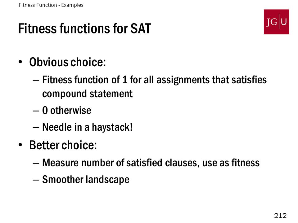 212 Fitness functions for SAT Obvious choice: – Fitness function of 1 for all assignments that satisfies compound statement – 0 otherwise – Needle in a haystack.