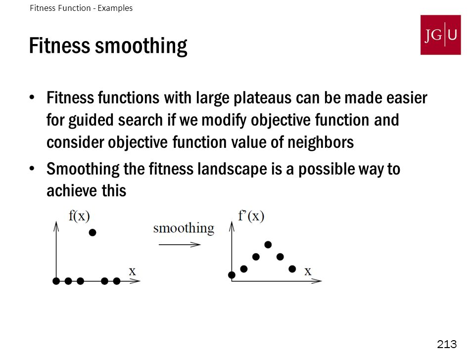 213 Fitness smoothing Fitness functions with large plateaus can be made easier for guided search if we modify objective function and consider objectiv