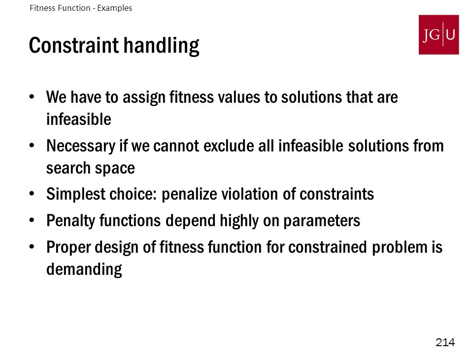 214 Constraint handling We have to assign fitness values to solutions that are infeasible Necessary if we cannot exclude all infeasible solutions from search space Simplest choice: penalize violation of constraints Penalty functions depend highly on parameters Proper design of fitness function for constrained problem is demanding Fitness Function - Examples