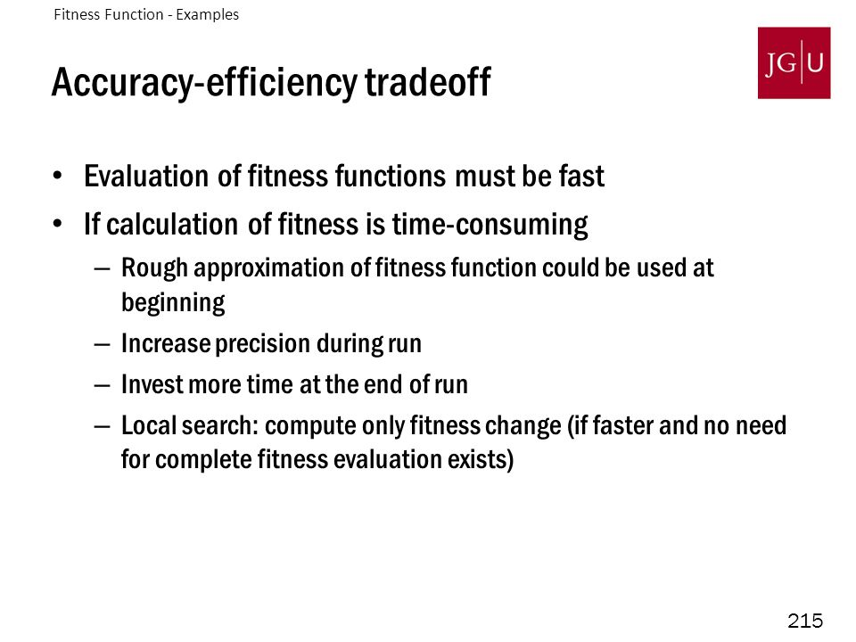 215 Accuracy-efficiency tradeoff Evaluation of fitness functions must be fast If calculation of fitness is time-consuming – Rough approximation of fitness function could be used at beginning – Increase precision during run – Invest more time at the end of run – Local search: compute only fitness change (if faster and no need for complete fitness evaluation exists) Fitness Function - Examples