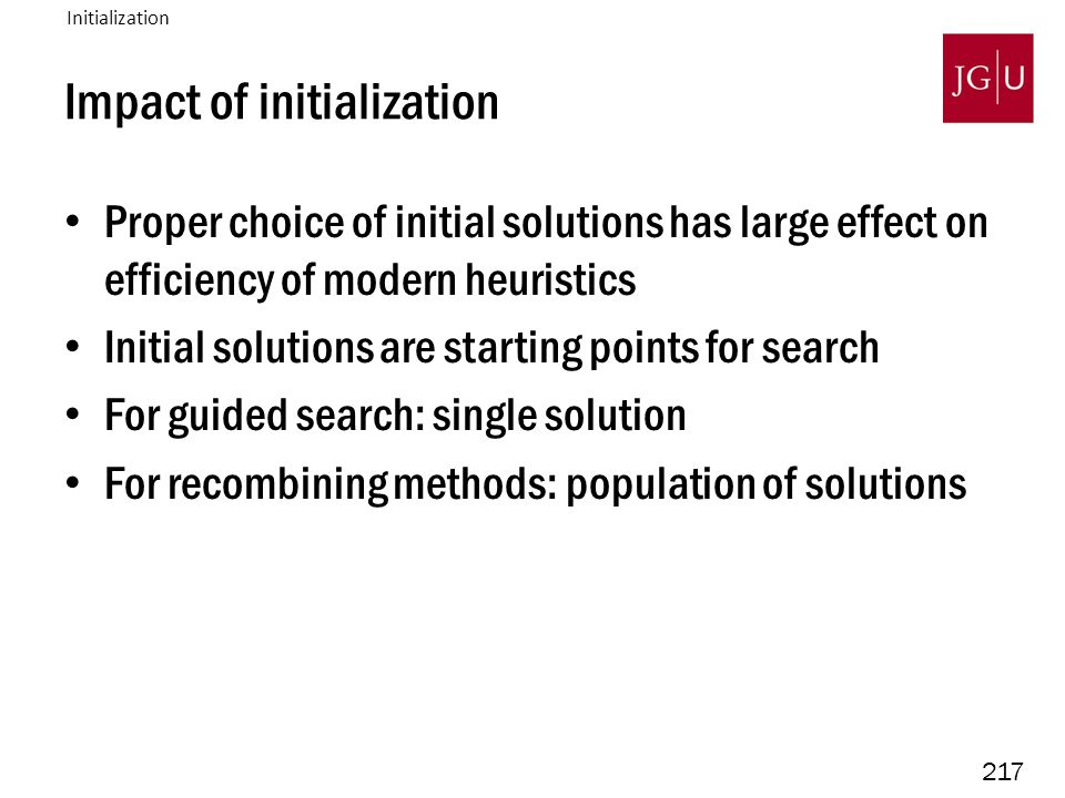 217 Impact of initialization Proper choice of initial solutions has large effect on efficiency of modern heuristics Initial solutions are starting points for search For guided search: single solution For recombining methods: population of solutions Initialization