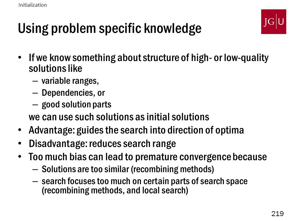 219 Using problem specific knowledge If we know something about structure of high- or low-quality solutions like – variable ranges, – Dependencies, or