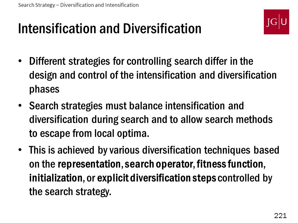 221 Intensification and Diversification Different strategies for controlling search differ in the design and control of the intensification and diversification phases Search strategies must balance intensification and diversification during search and to allow search methods to escape from local optima.