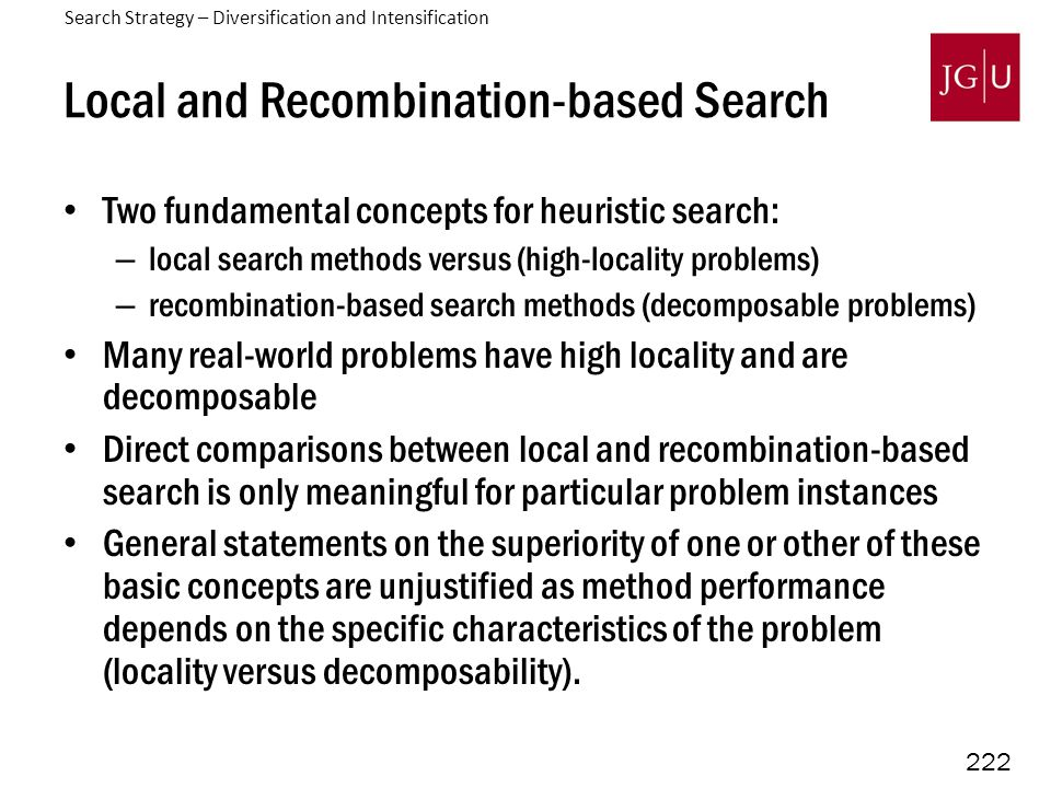 222 Local and Recombination-based Search Two fundamental concepts for heuristic search: – local search methods versus (high-locality problems) – recombination-based search methods (decomposable problems) Many real-world problems have high locality and are decomposable Direct comparisons between local and recombination-based search is only meaningful for particular problem instances General statements on the superiority of one or other of these basic concepts are unjustified as method performance depends on the specific characteristics of the problem (locality versus decomposability).