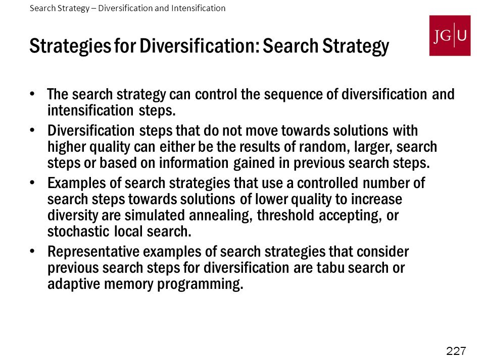 227 Strategies for Diversification: Search Strategy The search strategy can control the sequence of diversification and intensification steps.