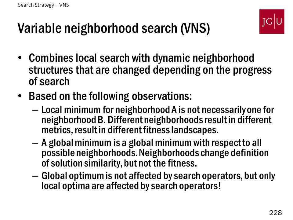228 Variable neighborhood search (VNS) Combines local search with dynamic neighborhood structures that are changed depending on the progress of search