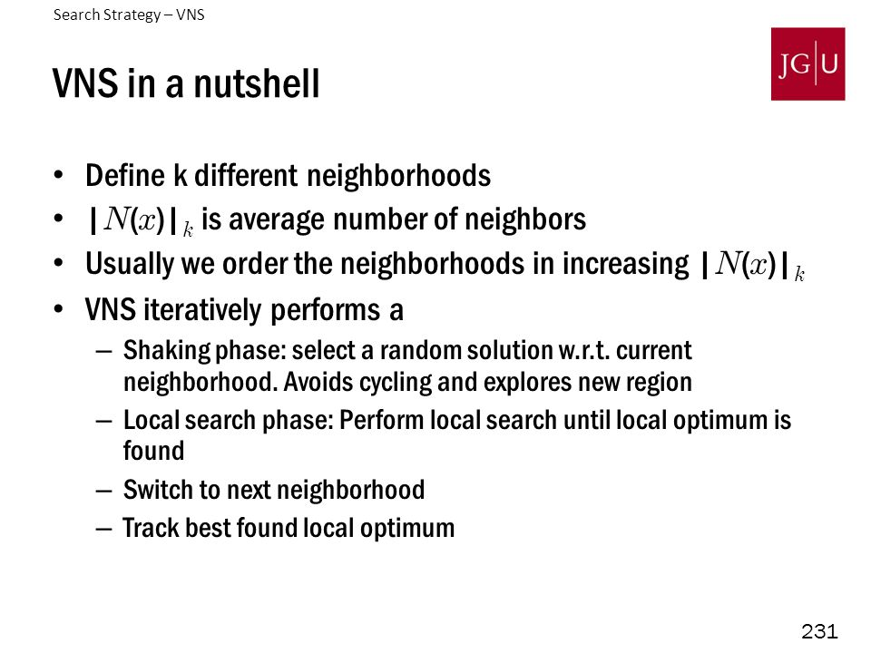 231 VNS in a nutshell Define k different neighborhoods | N ( x )| k is average number of neighbors Usually we order the neighborhoods in increasing | N ( x )| k VNS iteratively performs a – Shaking phase: select a random solution w.r.t.