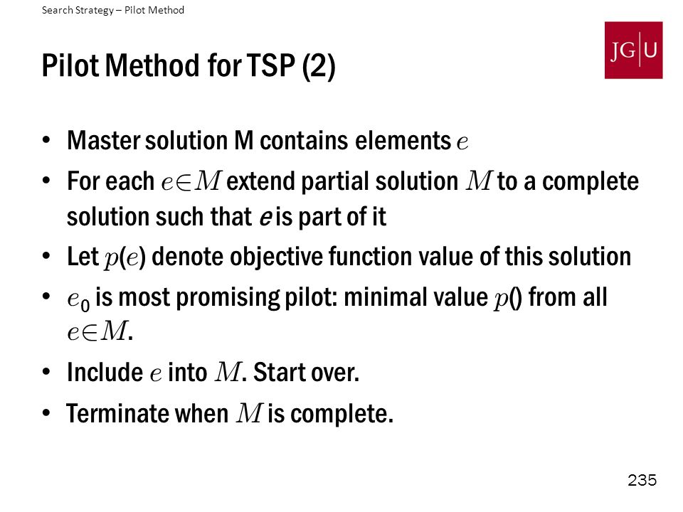 235 Pilot Method for TSP (2) Master solution M contains elements e For each e 2 M extend partial solution M to a complete solution such that e is part of it Let p ( e ) denote objective function value of this solution e 0 is most promising pilot: minimal value p () from all e 2 M.