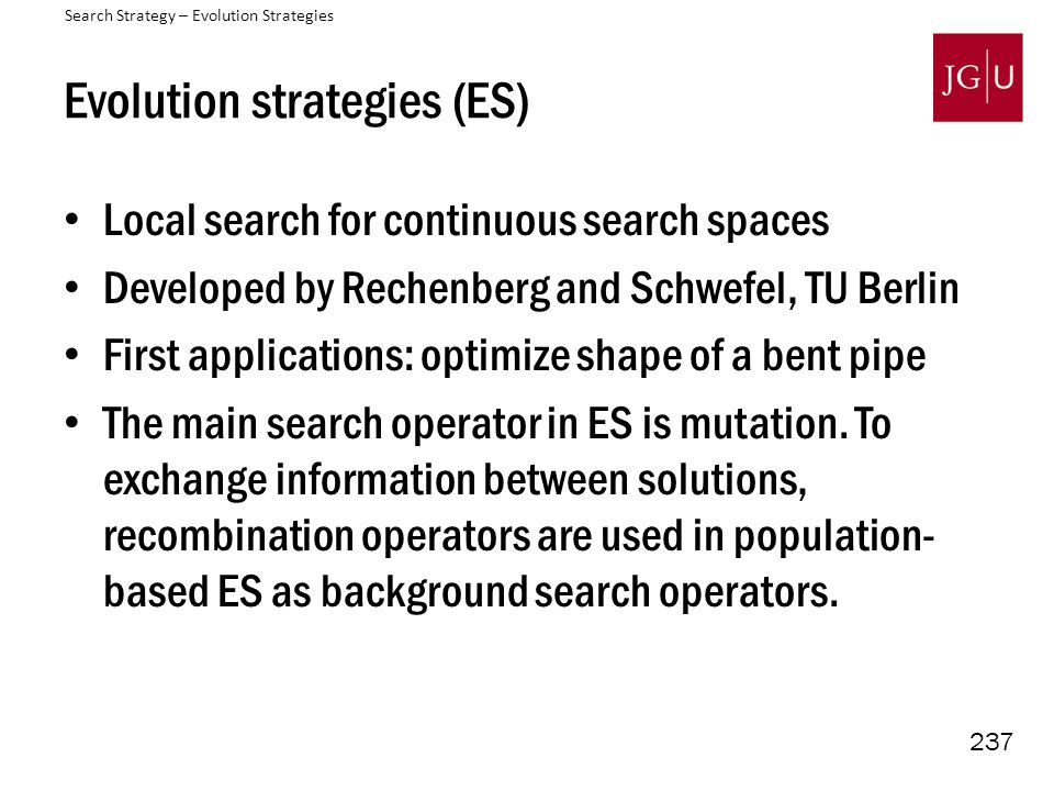 237 Evolution strategies (ES) Local search for continuous search spaces Developed by Rechenberg and Schwefel, TU Berlin First applications: optimize shape of a bent pipe The main search operator in ES is mutation.