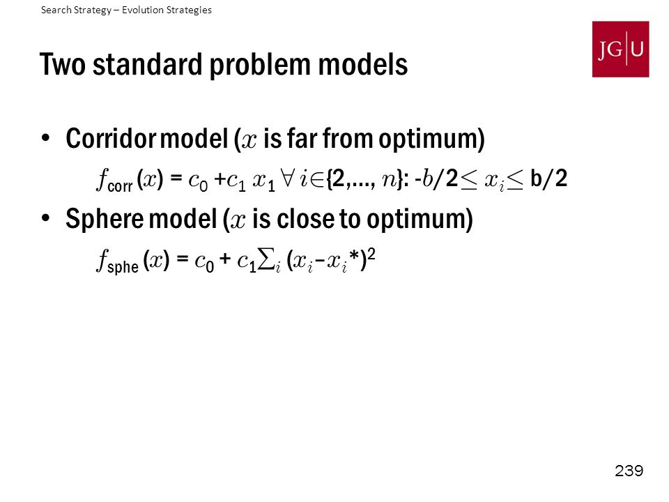 239 Two standard problem models Corridor model ( x is far from optimum) f corr ( x ) = c 0 + c 1 x 1 8 i 2 {2,…, n }: - b /2 · x i · b/2 Sphere model ( x is close to optimum) f sphe ( x ) = c 0 + c 1  i ( x i – x i *) 2 Search Strategy – Evolution Strategies