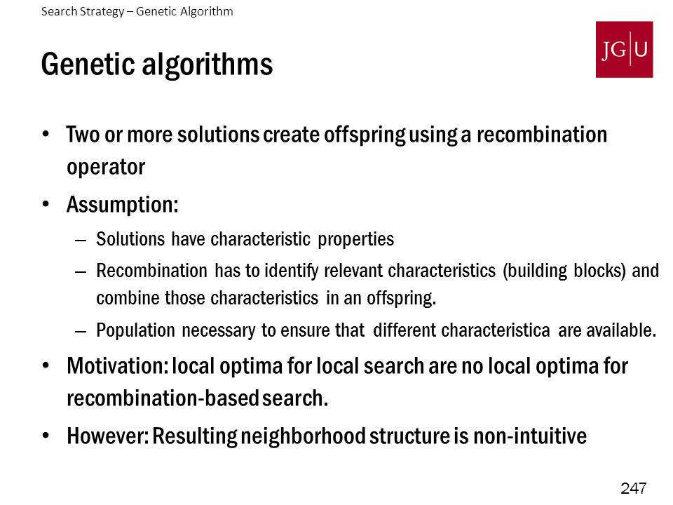 247 Genetic algorithms Two or more solutions create offspring using a recombination operator Assumption: – Solutions have characteristic properties –