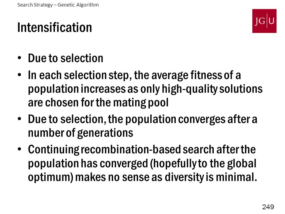 249 Intensification Due to selection In each selection step, the average fitness of a population increases as only high-quality solutions are chosen for the mating pool Due to selection, the population converges after a number of generations Continuing recombination-based search after the population has converged (hopefully to the global optimum) makes no sense as diversity is minimal.