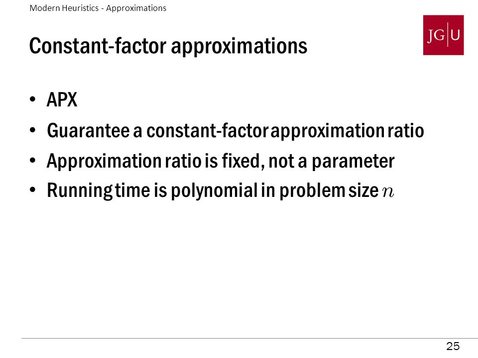 25 Constant-factor approximations APX Guarantee a constant-factor approximation ratio Approximation ratio is fixed, not a parameter Running time is polynomial in problem size n Modern Heuristics - Approximations