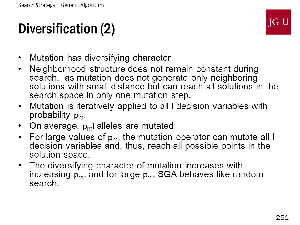 251 Diversification (2) Mutation has diversifying character Neighborhood structure does not remain constant during search, as mutation does not genera