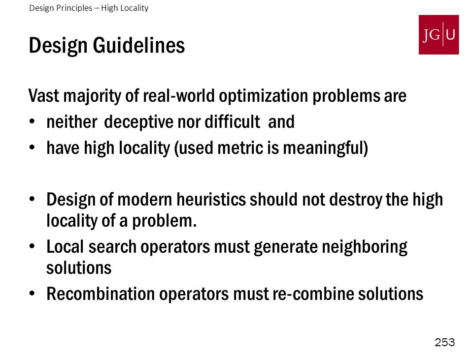 253 Design Guidelines Vast majority of real-world optimization problems are neither deceptive nor difficult and have high locality (used metric is meaningful) Design of modern heuristics should not destroy the high locality of a problem.