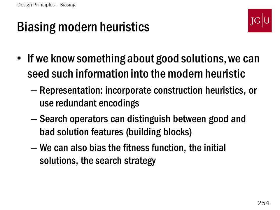 254 Biasing modern heuristics If we know something about good solutions, we can seed such information into the modern heuristic – Representation: incorporate construction heuristics, or use redundant encodings – Search operators can distinguish between good and bad solution features (building blocks) – We can also bias the fitness function, the initial solutions, the search strategy Design Principles - Biasing