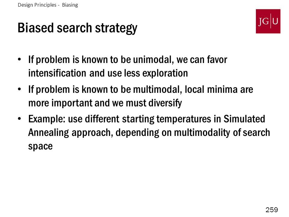 259 Biased search strategy If problem is known to be unimodal, we can favor intensification and use less exploration If problem is known to be multimodal, local minima are more important and we must diversify Example: use different starting temperatures in Simulated Annealing approach, depending on multimodality of search space Design Principles - Biasing