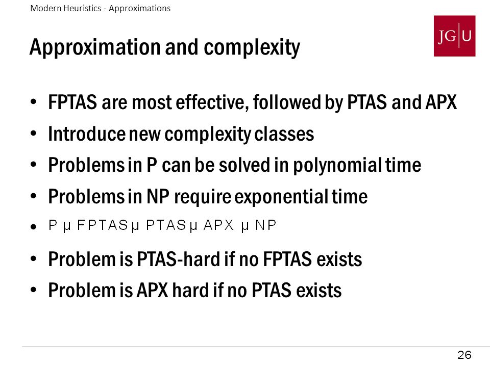26 Approximation and complexity FPTAS are most effective, followed by PTAS and APX Introduce new complexity classes Problems in P can be solved in polynomial time Problems in NP require exponential time Problem is PTAS-hard if no FPTAS exists Problem is APX hard if no PTAS exists Modern Heuristics - Approximations