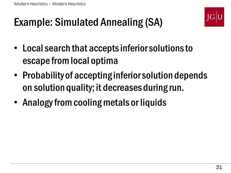 31 Example: Simulated Annealing (SA) Local search that accepts inferior solutions to escape from local optima Probability of accepting inferior solution depends on solution quality; it decreases during run.